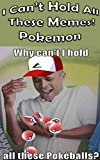 I Can't Hold All These Memes! Pokemon