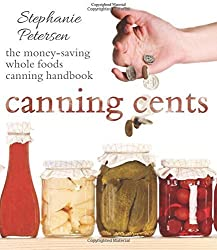 Canning Cents: The Money-saving Whole-foods Canning Handbook by Stephanie Petersen (2015-03-10)