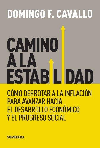 Camino a la estabilidad: Cómo derrotar a la inflación para avanzar hacia el desarrollo económico por Domingo Felipe Cavallo