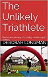The Unlikely Triathlete: The bizarre journey of a podgy middle aged diabetic by Deborah Longman