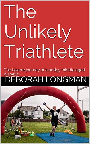 The Unlikely Triathlete: The bizarre journey of a podgy middle aged diabetic by Deborah Longman