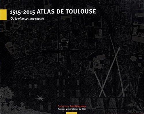 1515-2015 Atlas de Toulouse : Ou la vill...