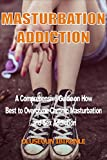Masturbation Addiction: A Comprehensive Guide on How Best to Overcome Masturbation and Sex Addiction (Pornography Addiction, Masterbation Addiction, Obsession, Recovery)
