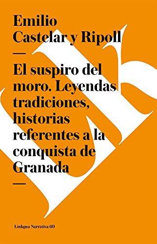 El suspiro del moro. Leyendas tradiciones, historias referentes a la conquista de Granada (Narrativa) por Emilio Castelar y Ripoll