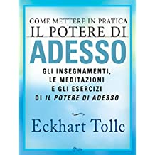 Come mettere in pratica Il Potere di Adesso: Gli insegnamenti, le meditazioni e gli esercizi di Il potere di adesso (Italian Edition)