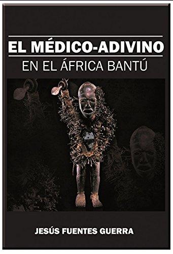 El Médico Adivino en el África Bantú: un tratado de magia blanca y medicina tradicional por Jesus Fuentes Guerra