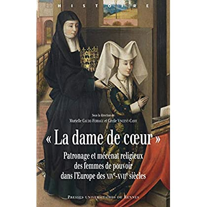 «La dame de coeur»: Patronage et mécénat religieux des femmes de pouvoir dans l'Europe des xive-xviie siècles (Histoire)