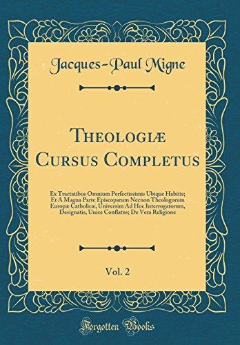 Theologi Cursus Completus, Vol. 2: Ex Tractatibus Omnium Perfectissimis Ubique Habitis; Et a Magna Parte Episcoparum Necnon Theologorum Europ ... Unice Conflatus; de Vera Religione