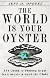 The World Is Your Oyster: The Guide to Finding Great Investments Around the Globe