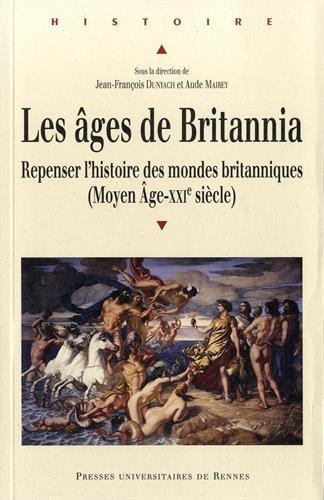 Les âges de Britannia : Repenser l'histoire des mondes britanniques (Moyen Age-XXIe siècle) par Jean-François Dunyach