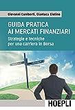 Guida pratica ai mercati finanziari. Strategie e tecniche per una carriera in Borsa