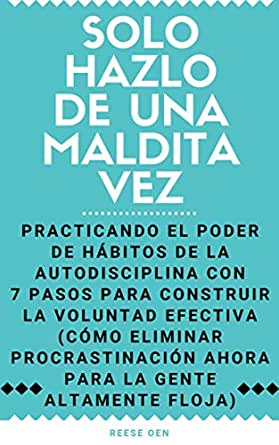 Solo Hazlo De Una Maldita Vez Practicando El Poder De Habitos De La Autodisciplina Con 7 Pasos Para Construir La Voluntad Efectiva Como Eliminar Procrastinacion La Gente Altamente Floja Spanish Edition