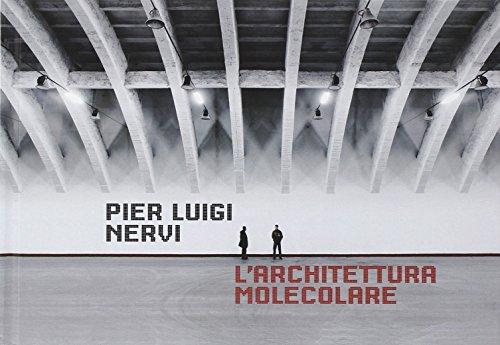 Pier Luigi Nervi. L'architettura molecolare. Ediz. illustrata