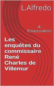 Les enquêtes du commissaire René Charles de Villemur: -4-Emasculation par [Alfredo, L.]