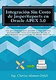 Integración Sin Costo de JasperReports en Oracle APEX 5.0: Una guía práctica para aprender a crear reportes personalizados listos para imprimir usando Integration kit en Oracle APEX 5.0