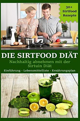 Die Sirtfood Diät: Nachhaltig abnehmen mit der Sirtuin Diät! Einführung - Lebensmittelliste - Ernährungsplan! 30+ Sirtfood Rezepte