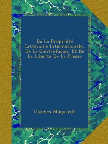 De La Propriété Littéraire Internationale, De La Contrefaçon, Et De La Liberté De La Presse