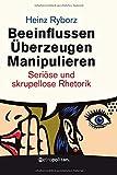 Beeinflussen - Überzeugen - Manipulieren: Seriöse und skrupellose Rhetorik (metropolitan Bücher)