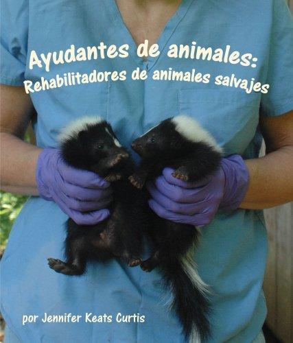 Ayudantes de animales: Rehabilitadores de animales salvajes por Jennifer Keats Curtis