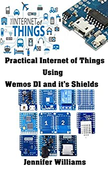 Practical Internet Of Things using Wemos D1 and it's shields: IoT Real Time example with Esp8266 Microcontroller (English Edition)