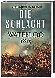Die Schlacht: Waterloo 1815 - Klaus-Jürgen Bremm