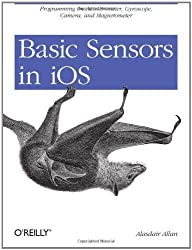 Basic Sensors in iOS: Programming the Accelerometer, Gyroscope, and More by Alasdair Allan (2011-08-02)