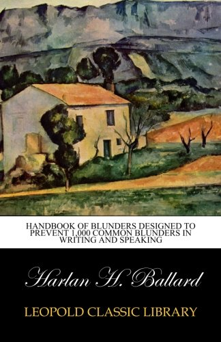 Handbook of Blunders Designed to Prevent 1,000 Common Blunders in Writing and Speaking por Harlan H. Ballard