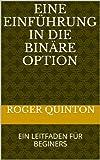 EINE EINFÜHRUNG IN DIE BINÄRE OPTION: EIN LEITFADEN FÜR BEGINERS (English Edition)