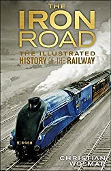 The Iron Road: The Illustrated History of Railways by Christian Wolmar (2014-05-01)