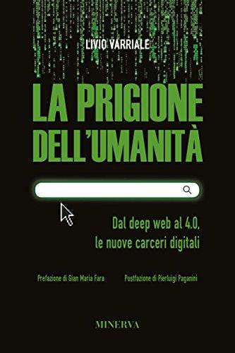 La prigione dell'umanità. Dal deep web al 4.0, le nuove carceri digitali