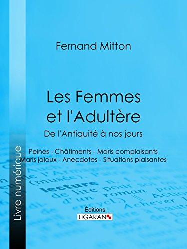 Les Femmes et l'adultère, de l'Antiquité à nos jours: Peines - Châtiments - Maris complaisants - Maris jaloux - Anecdotes - Situations plaisantes