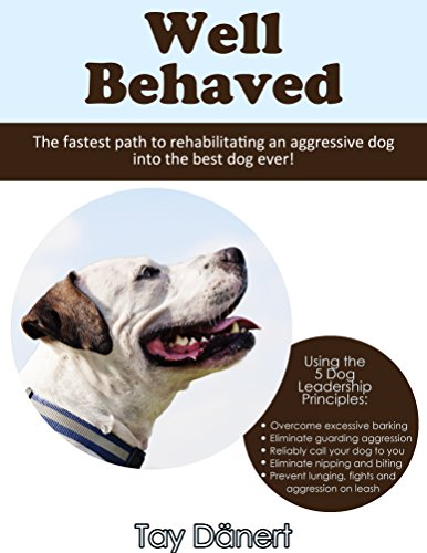 Well Behaved: The Fastest Path to Rehabilitating an Aggressive Dog into the Best Dog Ever! (English Edition) por Tay Dänert