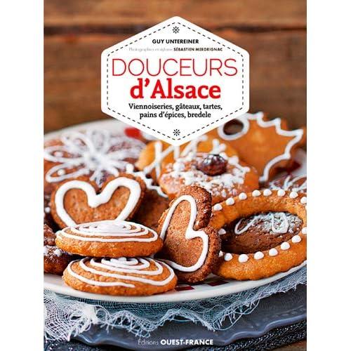 Douceurs d'Alsace : Viennoiseries, gâteaux, tartes, pains d'épices, bredele
