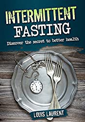 Intermittent Fasting: Discover the Secret to Better Health, Lose Weight, Feel Great and Live Healthy (Louis Laurent Cookbooks Book 4) (English Edition)