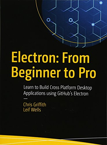 Electron: From Beginner to Pro: Learn to Build Cross Platform Desktop Applications using Github's Electron