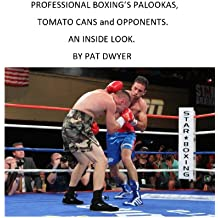 PALOOKAS , TOMATO CANS AND OPPONENTS. AN INSIDE LOOK.....BY PAT DWYER.. (English Edition)