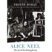 Alice Neel: The Art of Not Sitting Pretty by Phoebe Hoban (2010-12-07)