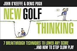 NEW GOLF THINKING: 7 BREAKTHROUGH TECHNIQUES TO LOWER ANY SCORE ..… AND HOW TO STOP SLOW PLAY (ILLUSTRATED) by [O'KEEFFE, JOHN, PUGH, DENIS]