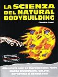 La scienza del natural bodybuilding. Allenatevi poco ed incrementate tanto massa muscolare, salute, autostima e benessere
