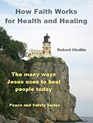 How Faith Works for Health and Healing: The many ways Jesus uses to heal people today (English Edition)