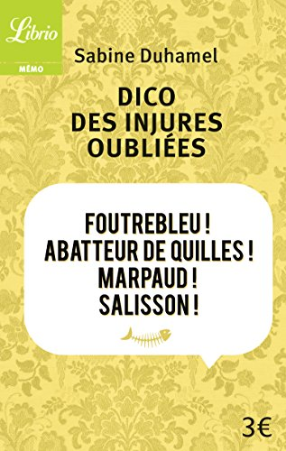 Dico des injures oubliées : Foutrebleu ! Abatteur de quilles ! Marpaud ! Salisson ! par Sabine Duhamel
