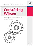 Consulting Wissen. Modulares Trainingskonzept für Berater mit Fallstudienhinweisen