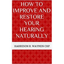 How to Improve and Restore Your Hearing Naturally (English Edition)