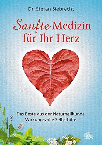Sanfte Medizin für Ihr Herz: Das Beste aus der Naturheilkunde - Wirkungsvolle Selbsthilfe