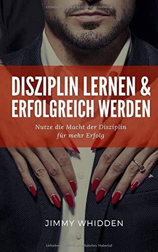 Disziplin lernen und erfolgreich werden: Nutze die Macht der Disziplin für mehr Erfolg