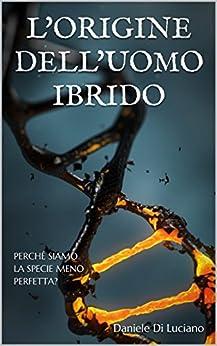 L'origine dell'uomo ibrido: Perché siamo la specie meno perfetta? (Italian Edition) by [Di Luciano, Daniele]