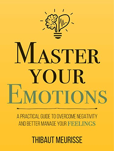 Master Your Emotions: A Practical Guide to Overcome Negativity and Better Manage Your Feelings (English Edition) por Thibaut Meurisse