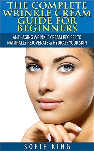Wrinkles: Wrinkle Cream Guide for Beginners - Anti-Aging Wrinkle Cream Recipes to Naturally Rejuvenate & Hydrate your Skin (Natural home remedies, skin ... anti aging, clear skin) (English Edition)