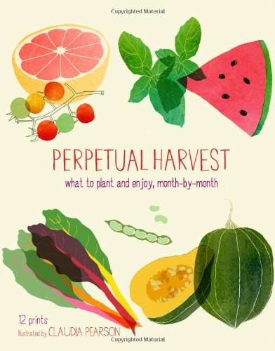Perpetual Harvest: What to Plant and Enjoy, Month by Month (Perpetual Calendar)