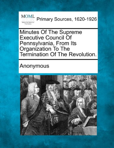 Minutes of the Supreme Executive Council of Pennsylvania, from Its Organization to the Termination of the Revolution.
